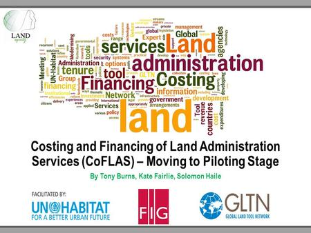 Costing and Financing of Land Administration Services (CoFLAS) – Moving to Piloting Stage By Tony Burns, Kate Fairlie, Solomon Haile.