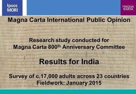 1 Magna Carta International Public Opinion Research study conducted for Magna Carta 800 th Anniversary Committee Results for India Survey of c.17,000 adults.