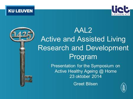 AAL2 Active and Assisted Living Research and Development Program Presentation for the Symposium on Active Healthy Home 23 oktober 2014 Greet Bilsen.