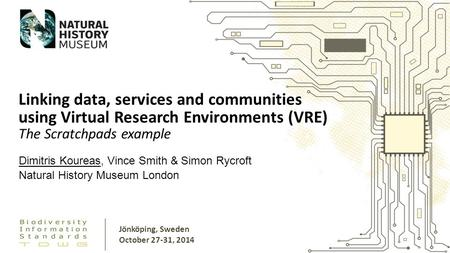 Dimitris Koureas, Vince Smith & Simon Rycroft Natural History Museum London Linking data, services and communities using Virtual Research Environments.