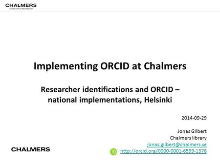 Implementing ORCID at Chalmers Researcher identifications and ORCID – national implementations, Helsinki 2014-09-29 Jonas Gilbert Chalmers library
