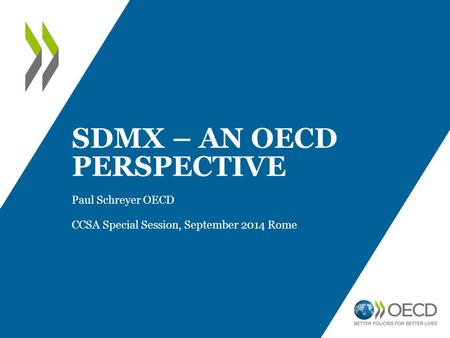 SDMX – AN OECD PERSPECTIVE Paul Schreyer OECD CCSA Special Session, September 2014 Rome.