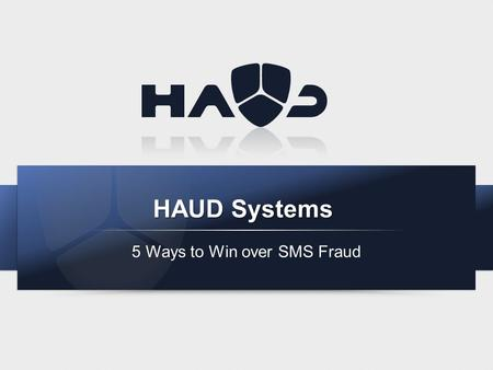 HAUD Systems 5 Ways to Win over SMS Fraud. About HAUD Systems Based in Malta (Europe) with branches in UK, Sweden and Singapore. Developing proprietary.