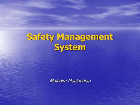 Safety Management System Malcolm Maclachlan. Safety management system (ISM Code, 1.1.4) A structured and documented system enabling Company personnel.