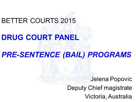 BETTER COURTS 2015 DRUG COURT PANEL PRE-SENTENCE (BAIL) PROGRAMS Jelena Popovic Deputy Chief magistrate Victoria, Australia.