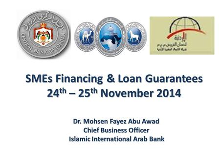 SMEs Financing & Loan Guarantees 24 th – 25 th November 2014 Dr. Mohsen Fayez Abu Awad Chief Business Officer Chief Business Officer Islamic International.