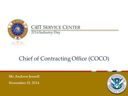 C4IT S ERVICE C ENTER 2014 Industry Day Chief of Contracting Office (COCO) Mr. Andrew Jernell November 18, 2014.