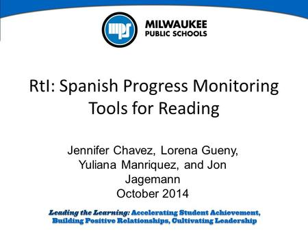 Jennifer Chavez, Lorena Gueny, Yuliana Manriquez, and Jon Jagemann October 2014 RtI: Spanish Progress Monitoring Tools for Reading.
