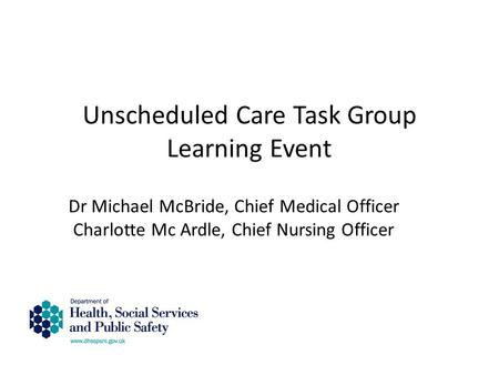 Unscheduled Care Task Group Learning Event Dr Michael McBride, Chief Medical Officer Charlotte Mc Ardle, Chief Nursing Officer.