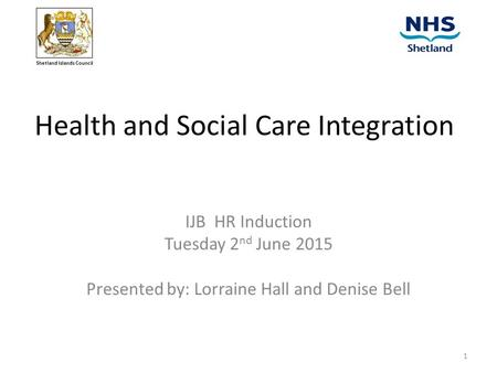Health and Social Care Integration IJB HR Induction Tuesday 2 nd June 2015 Presented by: Lorraine Hall and Denise Bell Shetland Islands Council 1.
