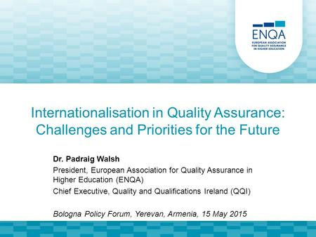 Internationalisation in Quality Assurance: Challenges and Priorities for the Future Dr. Padraig Walsh President, European Association for Quality Assurance.