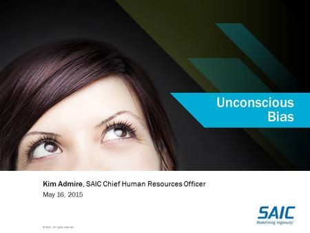 © SAIC. All rights reserved. Unconscious Bias Kim Admire, SAIC Chief Human Resources Officer May 16, 2015.