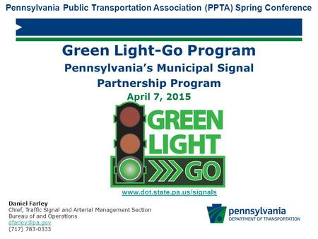 Green Light-Go Program Pennsylvania's Municipal Signal Partnership Program April 7, 2015 Daniel Farley Chief, Traffic Signal and Arterial Management Section.