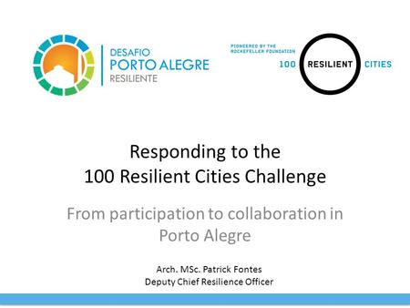 Responding to the 100 Resilient Cities Challenge From participation to collaboration in Porto Alegre Arch. MSc. Patrick Fontes Deputy Chief Resilience.