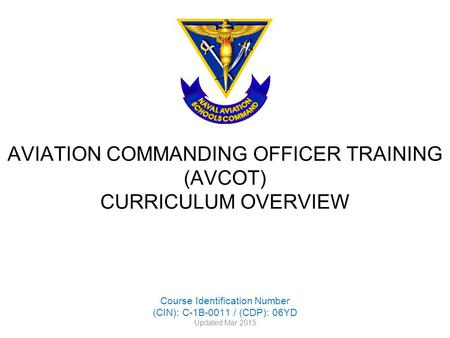 AVIATION COMMANDING OFFICER TRAINING (AVCOT) CURRICULUM OVERVIEW Course Identification Number (CIN): C-1B-0011 / (CDP): 06YD Updated Mar 2015.