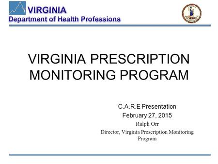 VIRGINIA PRESCRIPTION MONITORING PROGRAM C.A.R.E Presentation February 27, 2015 Ralph Orr Director, Virginia Prescription Monitoring Program.