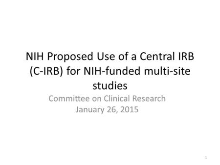 NIH Proposed Use of a Central IRB (C-IRB) for NIH-funded multi-site studies Committee on Clinical Research January 26, 2015 1.