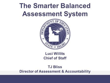 The Smarter Balanced Assessment System Luci Willits Chief of Staff TJ Bliss Director of Assessment & Accountability.
