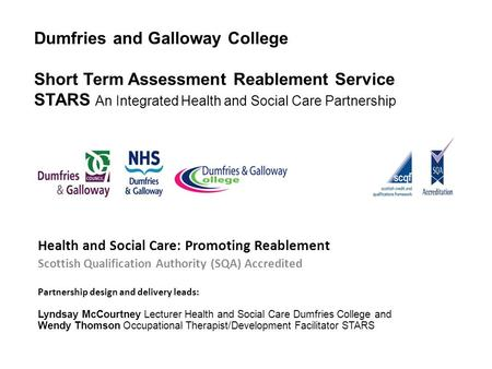 Dumfries and Galloway College Short Term Assessment Reablement Service STARS An Integrated Health and Social Care Partnership Health and Social Care: