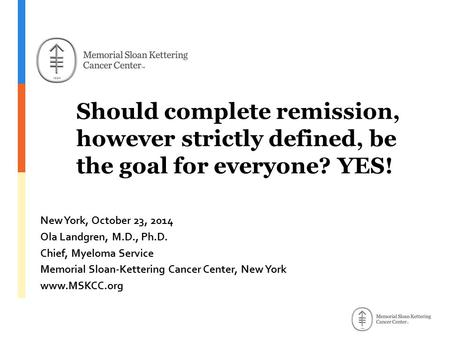 Should complete remission, however strictly defined, be the goal for everyone? YES! New York, October 23, 2014 Ola Landgren, M.D., Ph.D. Chief, Myeloma.