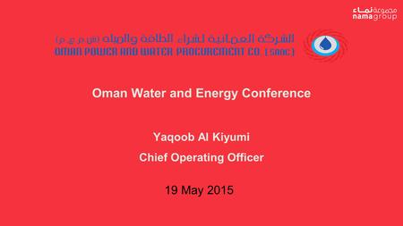 Oman Water and Energy Conference Yaqoob Al Kiyumi Chief Operating Officer 19 May 2015.