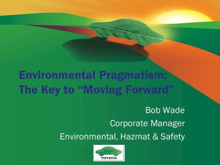 "Environmental Pragmatism: The Key to ""Moving Forward"" Bob Wade Corporate Manager Environmental, Hazmat & Safety."