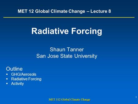1 MET 112 Global Climate Change MET 12 Global Climate Change – Lecture 8 Radiative Forcing Shaun Tanner San Jose State University Outline  GHG/Aerosols.