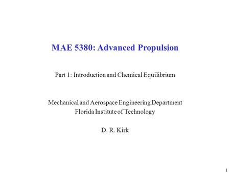1 MAE 5380: Advanced Propulsion Part 1: Introduction and Chemical Equilibrium Mechanical and Aerospace Engineering Department Florida Institute of Technology.