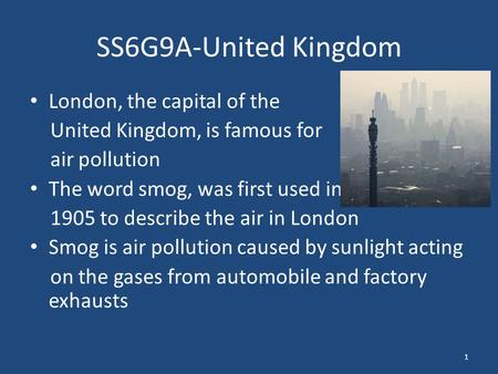 SS6G9A-United Kingdom London, the capital of the United Kingdom, is famous for air pollution The word smog, was first used in 1905 to describe the air.