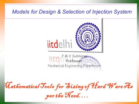 Models for Design & Selection of Injection System P M V Subbarao Professor Mechanical Engineering Department Mathematical Tools for Sizing of Hard Ware.