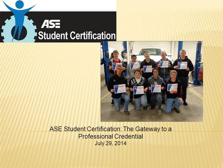 ASE Student Certification: The Gateway to a Professional Credential July 29, 2014.