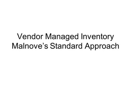 Vendor Managed Inventory Malnove's Standard Approach.