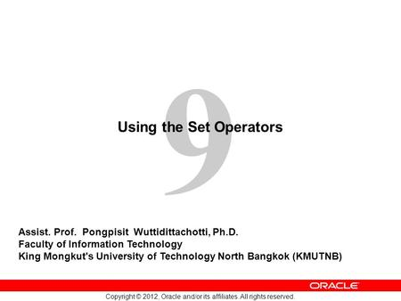 9 Copyright © 2012, Oracle and/or its affiliates. All rights reserved. Using the Set Operators Assist. Prof. Pongpisit Wuttidittachotti, Ph.D. Faculty.