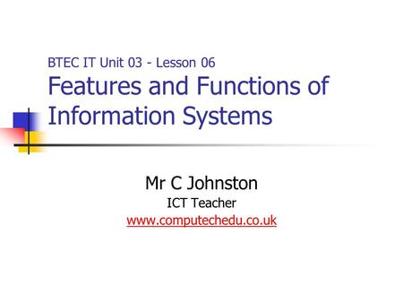 Mr C Johnston ICT Teacher www.computechedu.co.uk BTEC IT Unit 03 - Lesson 06 Features and Functions of Information Systems.