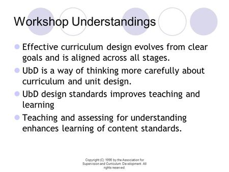Copyright (C) 1998 by the Association for Supervision and Curriculum Development. All rights reserved. Workshop Understandings Effective curriculum design.