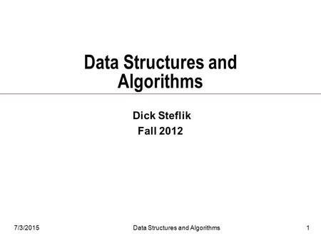 7/3/2015Data Structures and Algorithms1 Dick Steflik Fall 2012.