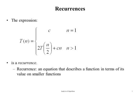 Recurrences The expression: is a recurrence. –Recurrence: an equation that describes a function in terms of its value on smaller functions Analysis of.
