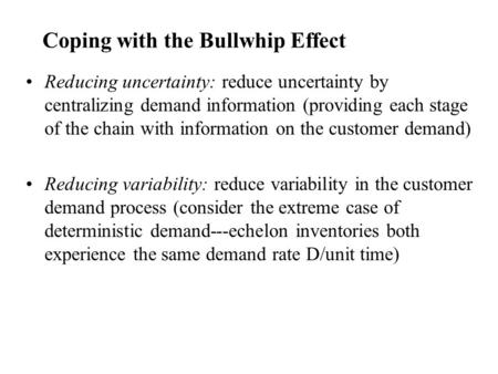 Coping with the Bullwhip Effect Reducing uncertainty: reduce uncertainty by centralizing demand information (providing each stage of the chain with information.