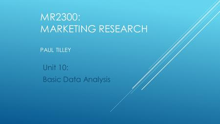 MR2300: MARKETING RESEARCH PAUL TILLEY Unit 10: Basic Data Analysis.