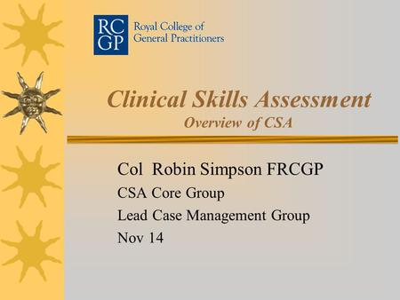 Clinical Skills Assessment Overview of CSA Col Robin Simpson FRCGP CSA Core Group Lead Case Management Group Nov 14.