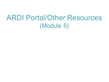 ARDI Portal/Other Resources (Module 5). Module 5: ARDI Portal/Other Resources Reference Tools Databases.