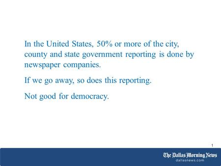 In the United States, 50% or more of the city, county and state government reporting is done by newspaper companies. If we go away, so does this reporting.