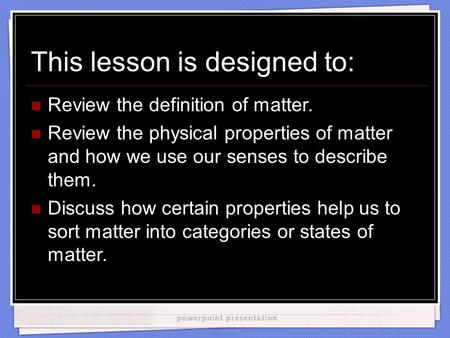 This lesson is designed to: Review the definition of matter. Review the physical properties of matter and how we use our senses to describe them. Discuss.