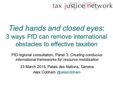 Tied hands and closed eyes: 3 ways FfD can remove international obstacles to effective taxation FfD regional consultation, Panel 3: Creating conducive.
