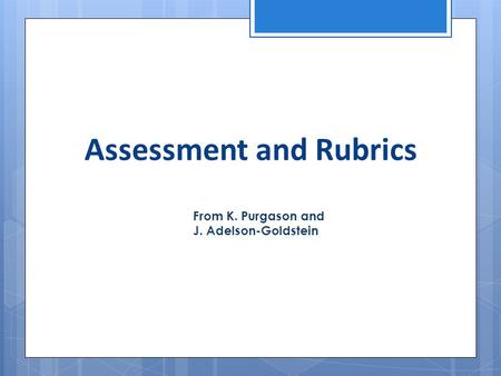 Assessment and Rubrics From K. Purgason and J. Adelson-Goldstein.