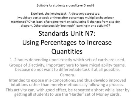 Standards Unit N7: Using Percentages to Increase Quantities 1 -2 hours depending upon exactly which sets of cards are used. Groups of 3 activity. Important.