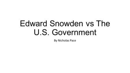 Edward Snowden vs The U.S. Government By Nicholas Pace.