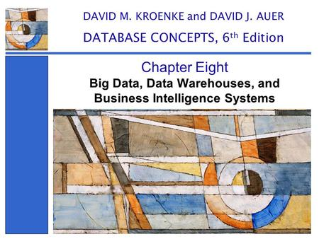Big Data, Data Warehouses, and Business Intelligence Systems Chapter Eight DAVID M. KROENKE and DAVID J. AUER DATABASE CONCEPTS, 6 th Edition.