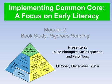 Implementing Common Core: A Focus on Early Literacy Module- 2 Book Study: Rigorous Reading Presenters: LaRae Blomquist, Susie Lapachet, and Patty Tong.