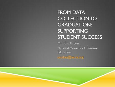FROM DATA COLLECTION TO GRADUATION: SUPPORTING STUDENT SUCCESS Christina Endres National Center for Homeless Education